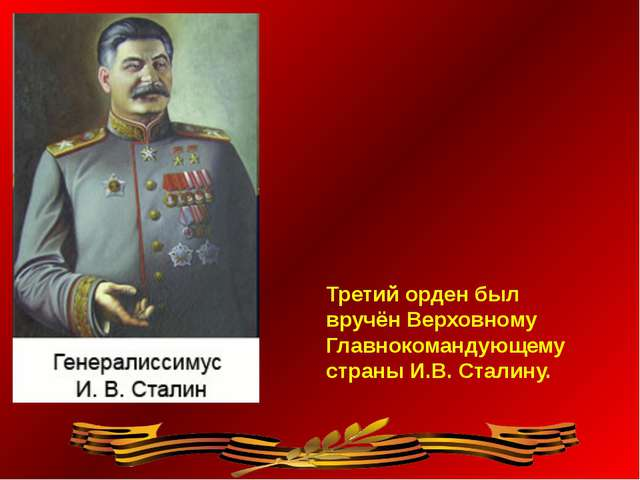 Третий орден был вручён Верховному Главнокомандующему страны И.В. Сталину.