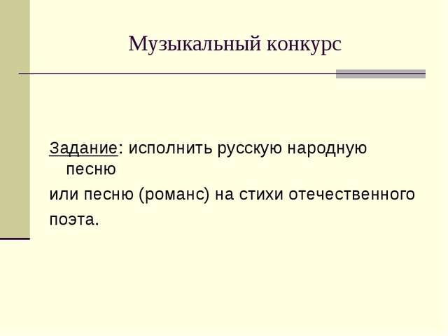Музыкальный конкурс Задание: исполнить русскую народную песню или песню (рома...