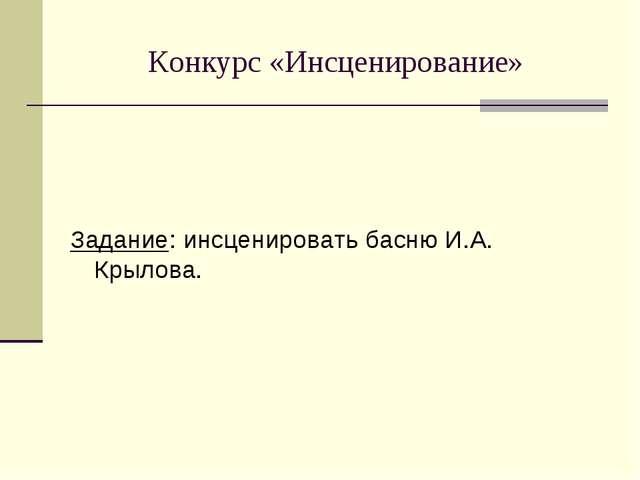 Конкурс «Инсценирование» Задание: инсценировать басню И.А. Крылова.