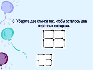 8. Уберите две спички так, чтобы осталось два неравных квадрата.