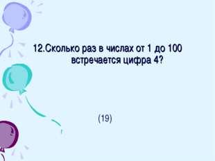 12.Сколько раз в числах от 1 до 100 встречается цифра 4? (19)