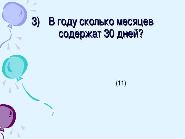 В году сколько месяцев содержат 30 дней? (11)