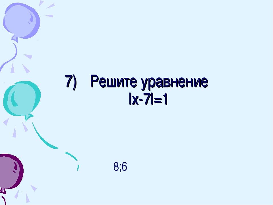 Решите уравнение lх-7l=1 8;6