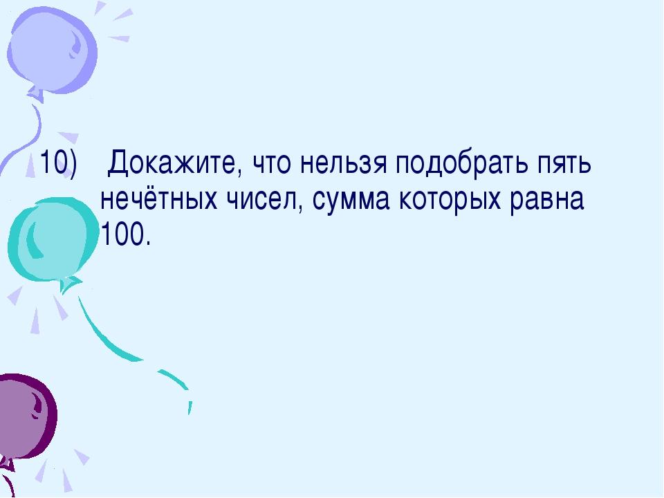 Докажите, что нельзя подобрать пять нечётных чисел, сумма которых равна 100.