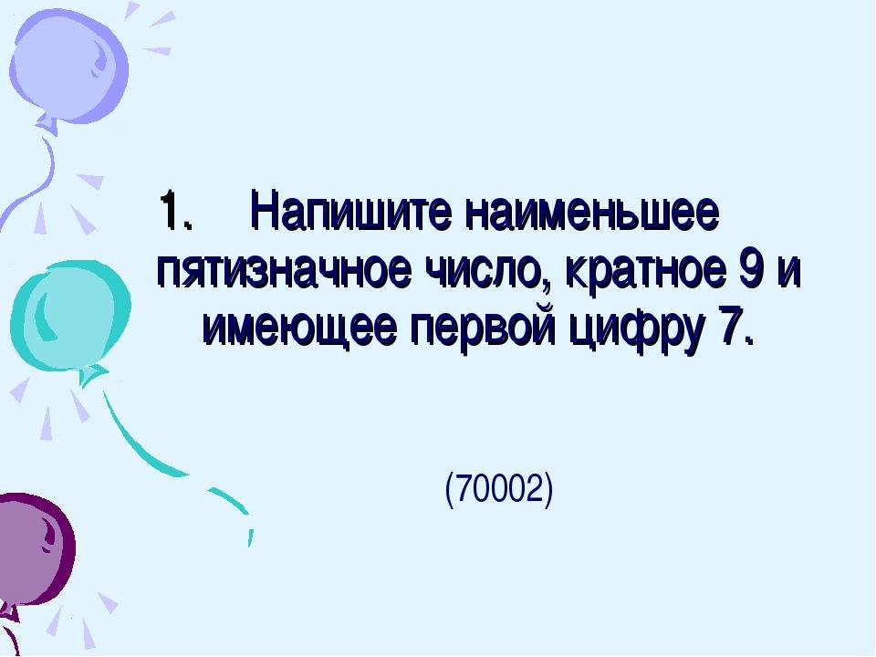 Напишите наименьшее пятизначное число, кратное 9 и имеющее первой цифру 7. (...