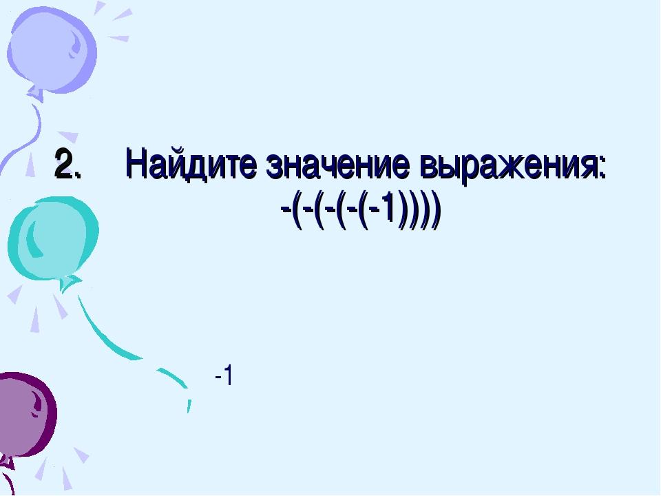 Найдите значение выражения: -(-(-(-(-1)))) -1