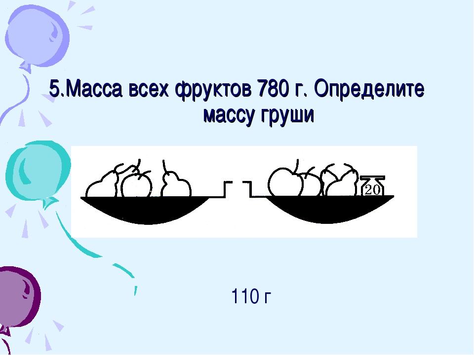 5.Масса всех фруктов 780 г. Определите массу груши 110 г