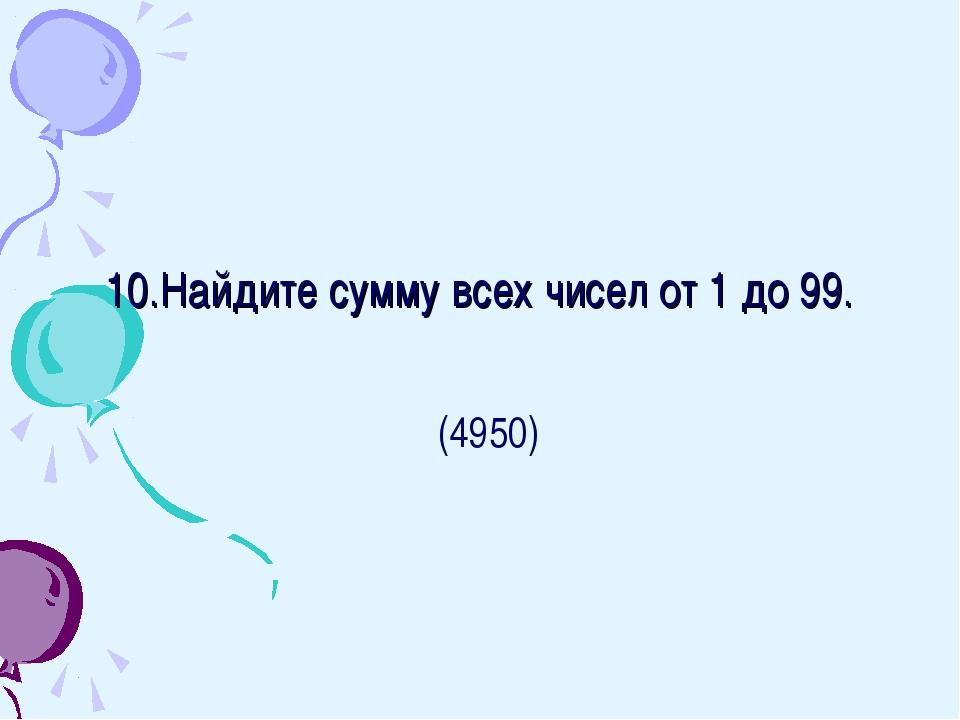 10.Найдите сумму всех чисел от 1 до 99. (4950)