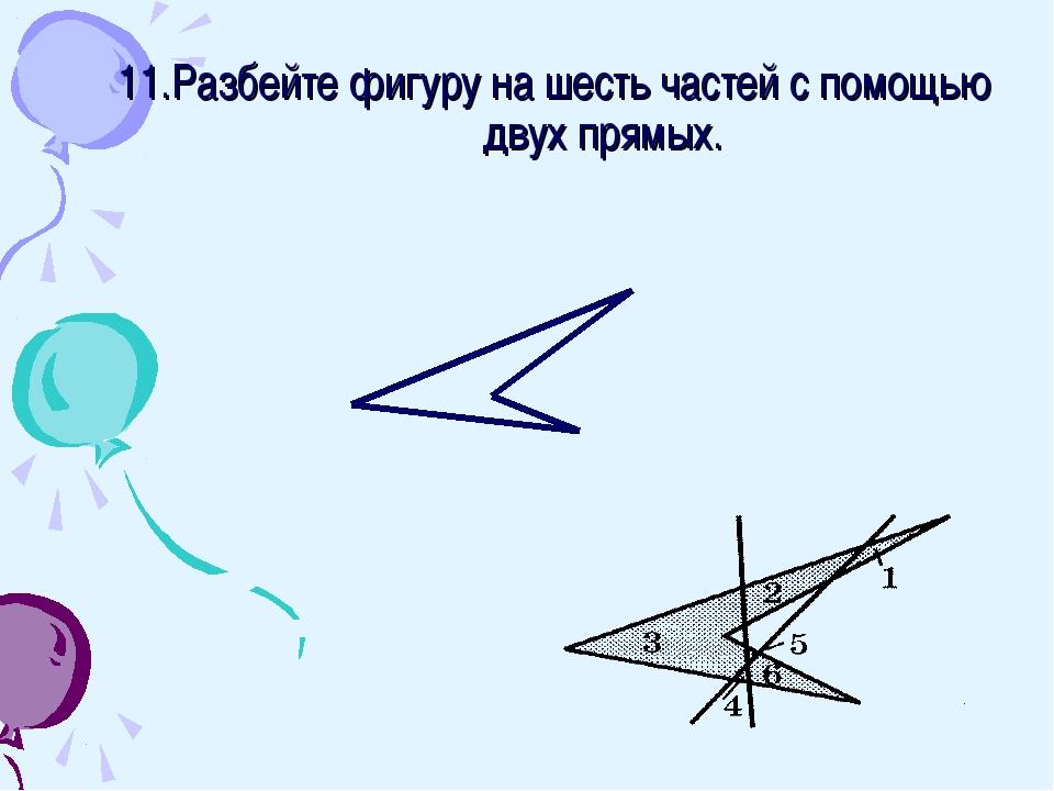 11.Разбейте фигуру на шесть частей с помощью двух прямых.