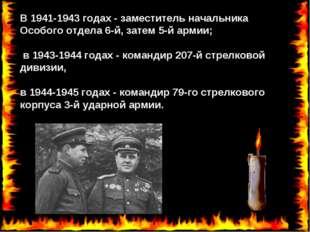 В 1941-1943 годах - заместитель начальника Особого отдела 6-й, затем 5-й арми