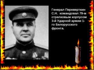 Генерал Переверткин С.Н. командовал 79-м стрелковым корпусом 3-й Ударной арми