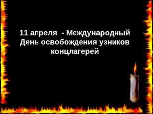 11 апреля - Международный День освобождения узников концлагерей