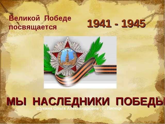 Великой Победе посвящается 1941 - 1945 МЫ НАСЛЕДНИКИ ПОБЕДЫ Щукина Ольга Алек...