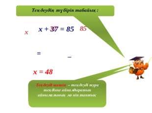 Теңдеудің түбірін табайық: х + 37 = 85 х 37 85 = _ х = 48 Біз теңдеуді шештік