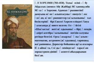 ӘЛ ХОРЕЗМИ (783–850). Толық есімі – Әбу Абдаллах (немесе Абу Жаббар) Мұхаммед