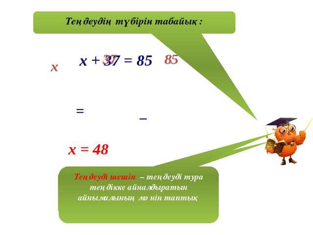Теңдеудің түбірін табайық: х + 37 = 85 х 37 85 = _ х = 48 Біз теңдеуді шештік...