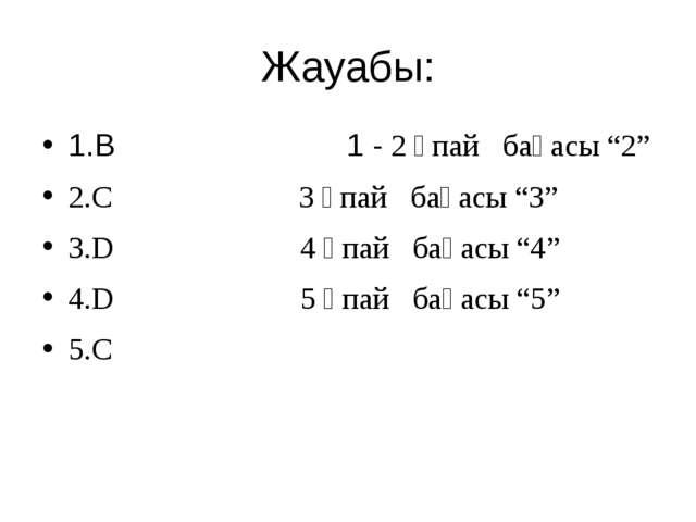 """Жауабы: 1.В 1 - 2 ұпай бағасы """"2"""" 2.С 3 ұпай бағасы """"3"""" 3.D 4 ұпай бағасы """"4""""..."""