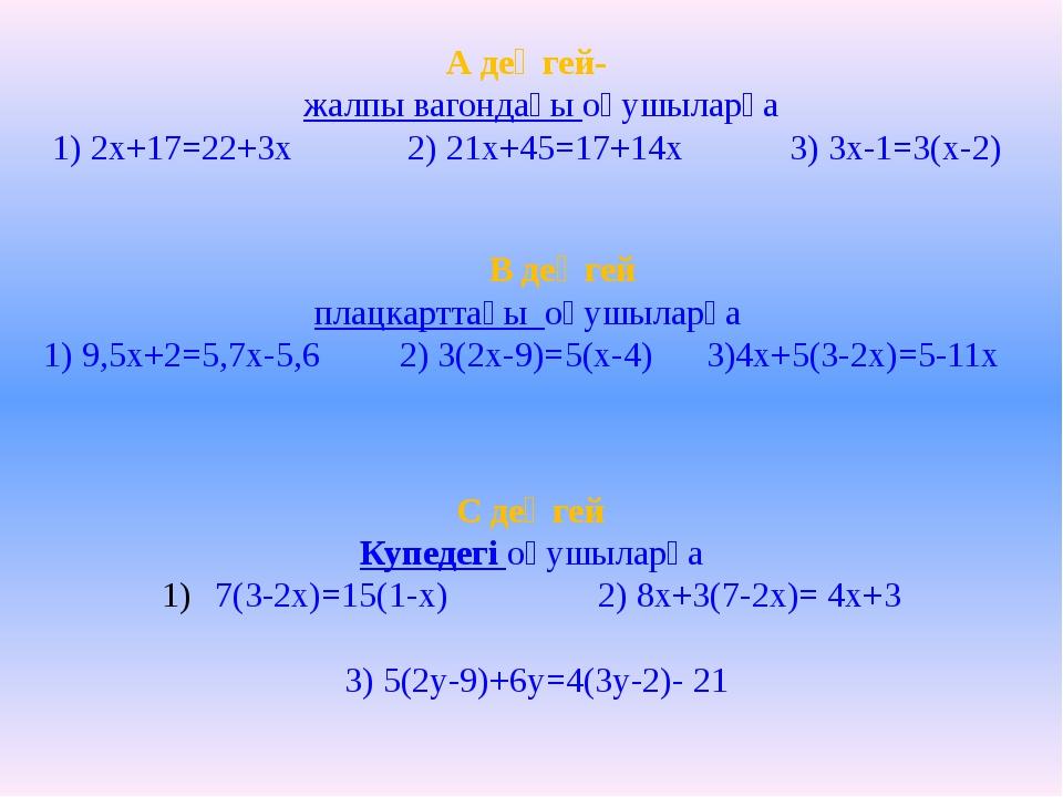А деңгей- жалпы вагондағы оқушыларға 1) 2х+17=22+3x 2) 21x+45=17+14x 3) 3x-1...