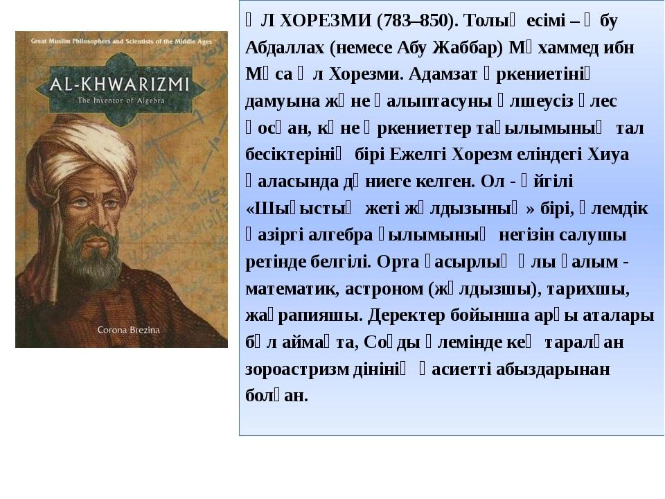 ӘЛ ХОРЕЗМИ (783–850). Толық есімі – Әбу Абдаллах (немесе Абу Жаббар) Мұхаммед...