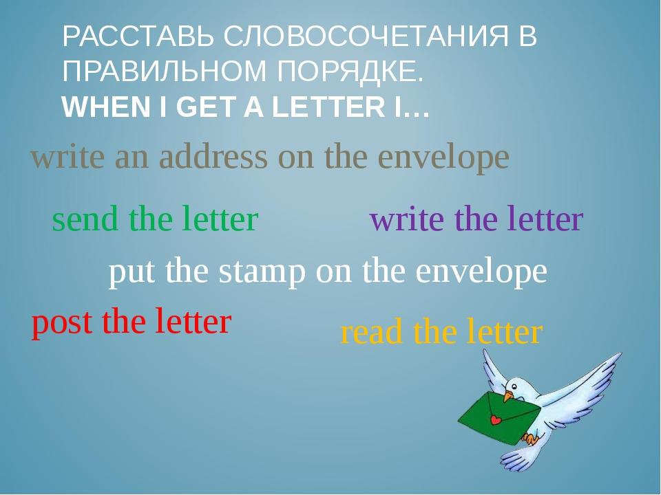 РАССТАВЬ СЛОВОСОЧЕТАНИЯ В ПРАВИЛЬНОМ ПОРЯДКЕ. WHEN I GET A LETTER I… write an...
