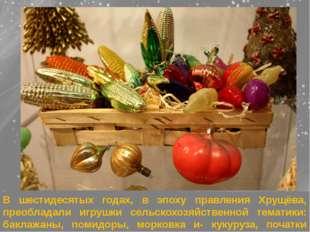В шестидесятых годах, в эпоху правления Хрущёва, преобладали игрушки сельскох