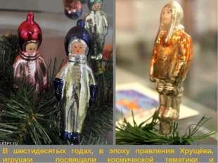 В шестидесятых годах, в эпоху правления Хрущёва, игрушки посвящали космическо
