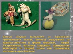 Ватные игрушки выполняли из скрученного прессованного хлопка, который накручи