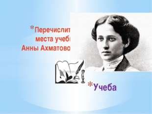Перечислить места учебы Анны Ахматовой Учеба