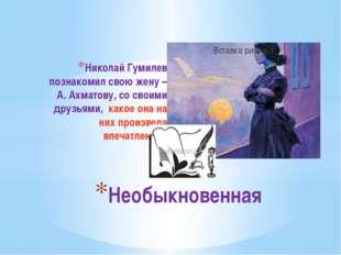 Николай Гумилев познакомил свою жену – А. Ахматову, со своими друзьями, какое