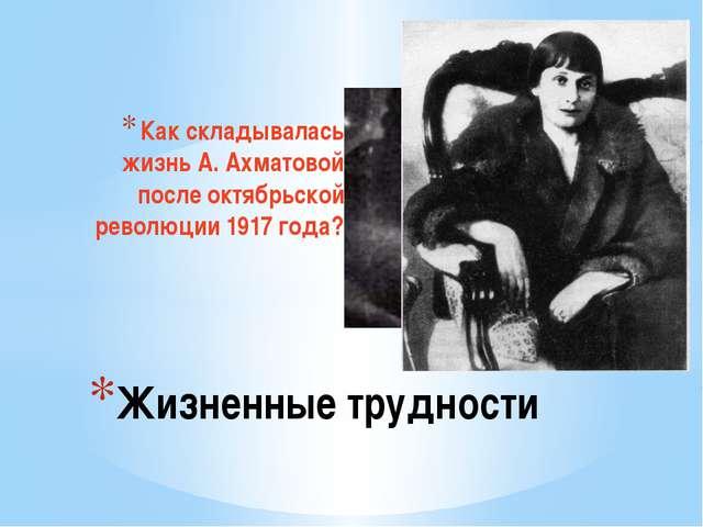 Как складывалась жизнь А. Ахматовой после октябрьской революции 1917 года? Жи...
