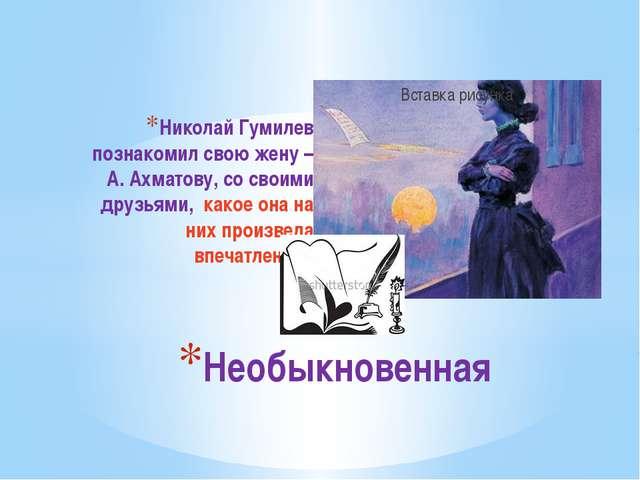 Николай Гумилев познакомил свою жену – А. Ахматову, со своими друзьями, какое...