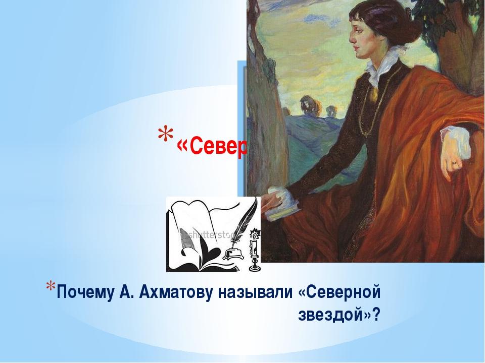 Почему А. Ахматову называли «Северной звездой»? «Северная звезда»