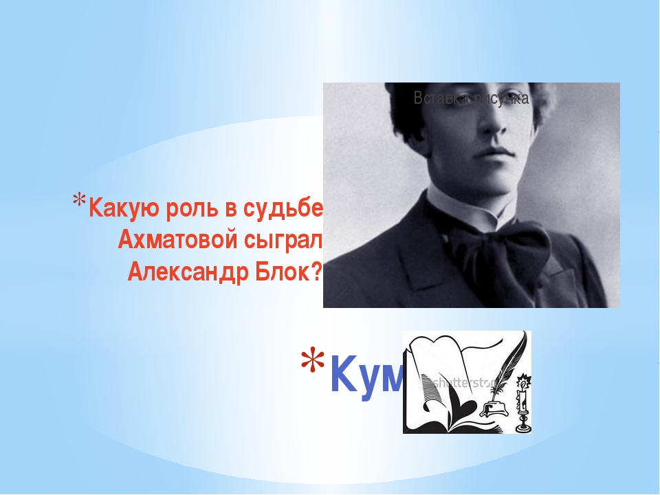 Какую роль в судьбе Ахматовой сыграл Александр Блок? Кумиры