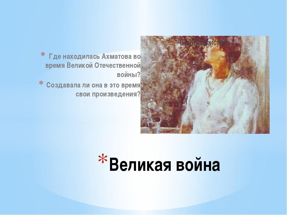 Где находилась Ахматова во время Великой Отечественной войны? Создавала ли он...