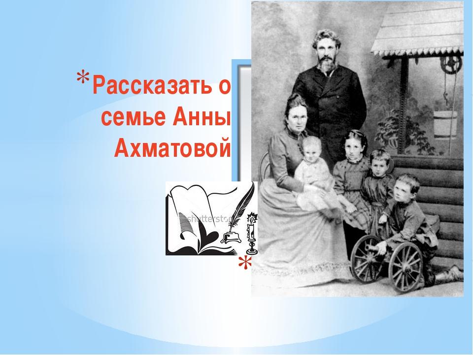 Рассказать о семье Анны Ахматовой «Семья»