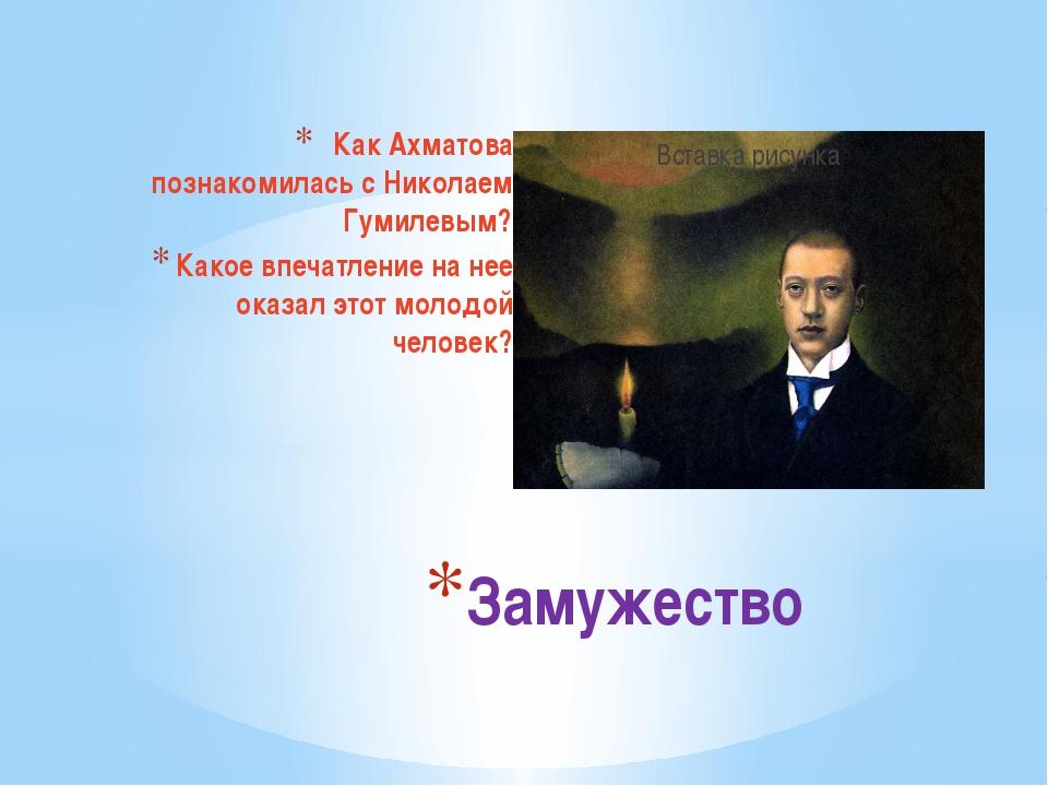 Как Ахматова познакомилась с Николаем Гумилевым? Какое впечатление на нее ока...