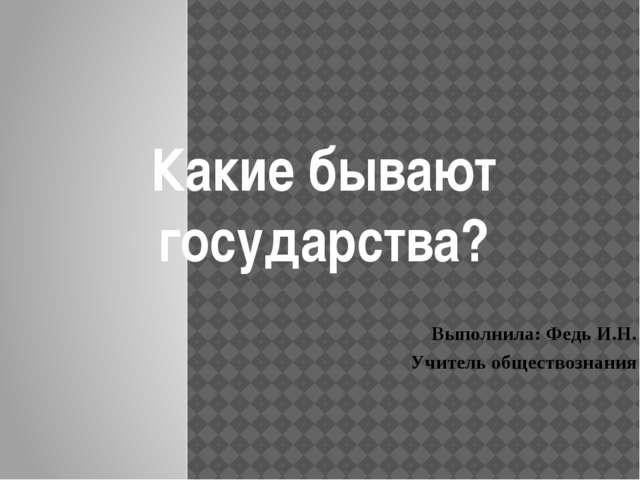 Выполнила: Федь И.Н. Учитель обществознания Какие бывают государства?