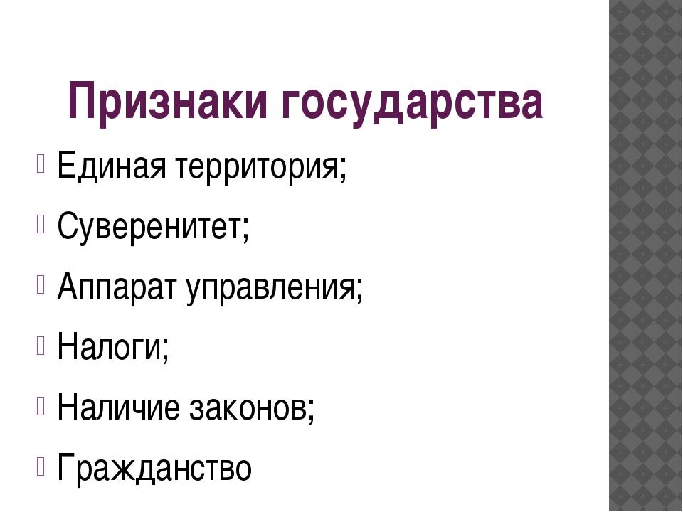Признаки государства Единая территория; Суверенитет; Аппарат управления; Нало...