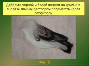Добавьте черной и белой шерсти на крылья и снова мыльным раствором побрызгать
