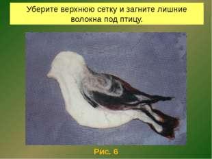Уберите верхнюю сетку и загните лишние волокна под птицу. Рис. 6