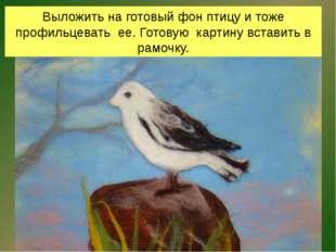 Выложить на готовый фон птицу и тоже профильцевать ее. Готовую картину встави