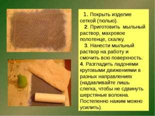 1. Покрыть изделие сеткой (тюлью). 2. Приготовить мыльный раствор, махровое