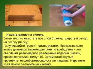 Наматывание на скалку. Затем плотно намотать все слои (пленку, шерсть и сетк