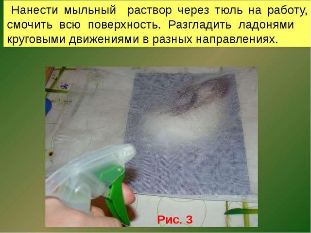 Нанести мыльный раствор через тюль на работу, смочить всю поверхность. Разгл...