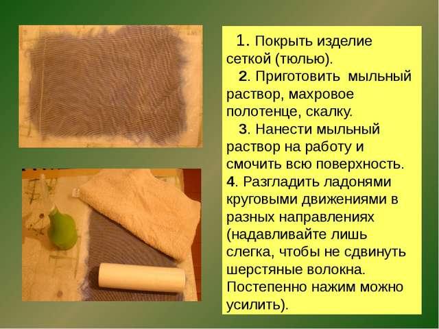 1. Покрыть изделие сеткой (тюлью). 2. Приготовить мыльный раствор, махровое...