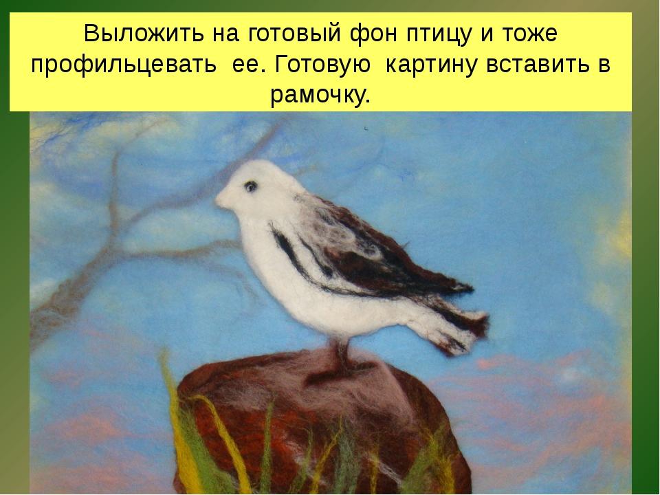 Выложить на готовый фон птицу и тоже профильцевать ее. Готовую картину встави...