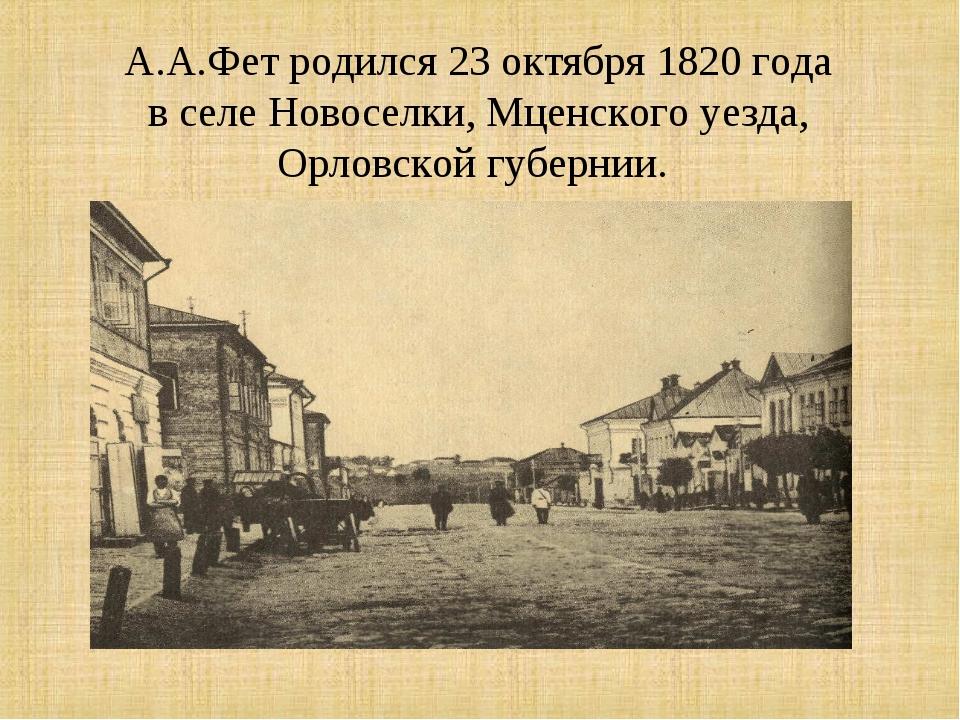 А.А.Фет родился 23 октября 1820 года в селе Новоселки, Мценского уезда, Орлов...
