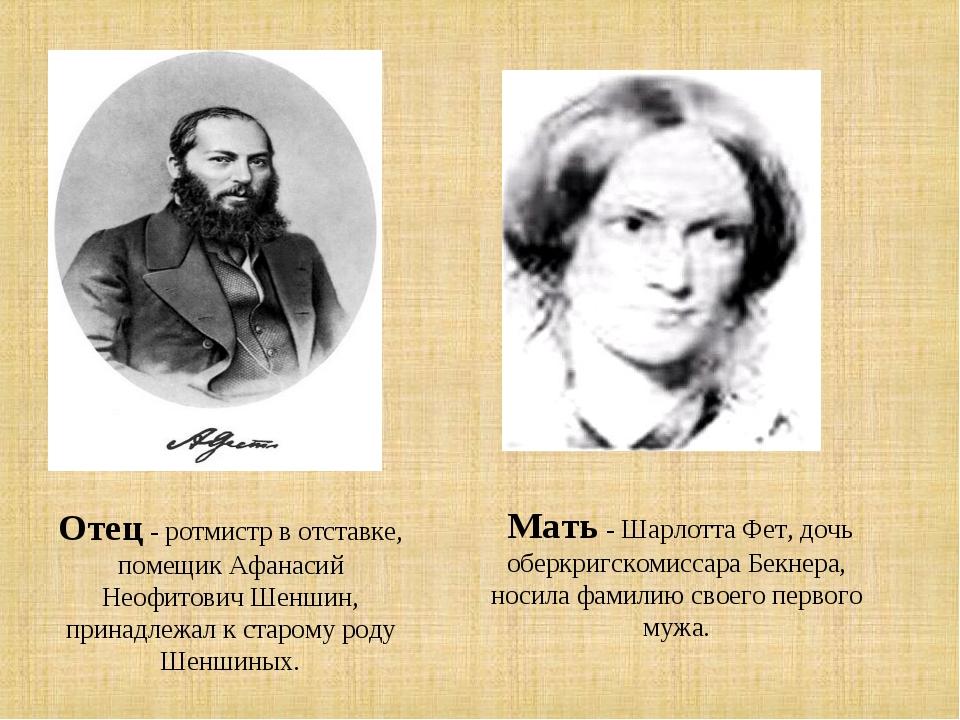 Отец - ротмистр в отставке, помещик Афанасий Неофитович Шеншин, принадлежал к...