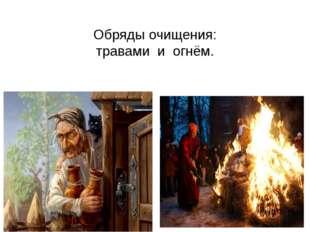 Обряды очищения: травами и огнём.