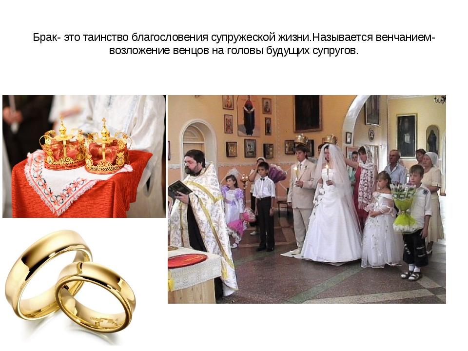 Брак- это таинство благословения супружеской жизни.Называется венчанием- возл...